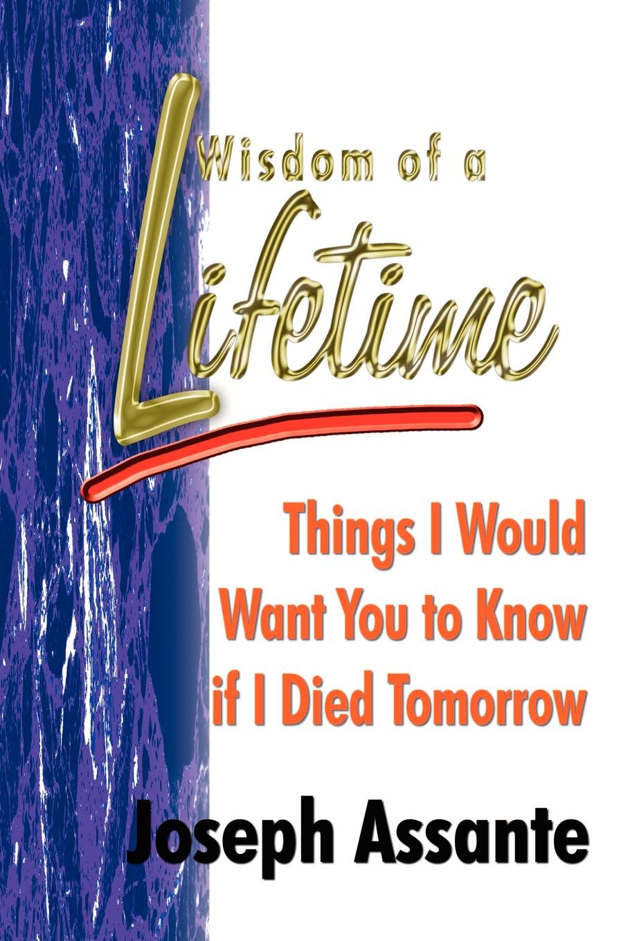 Joseph Assante Wisdom of a Lifetime. Things I Would Want You to Know if I Died Tomorrow if tomorrow comes