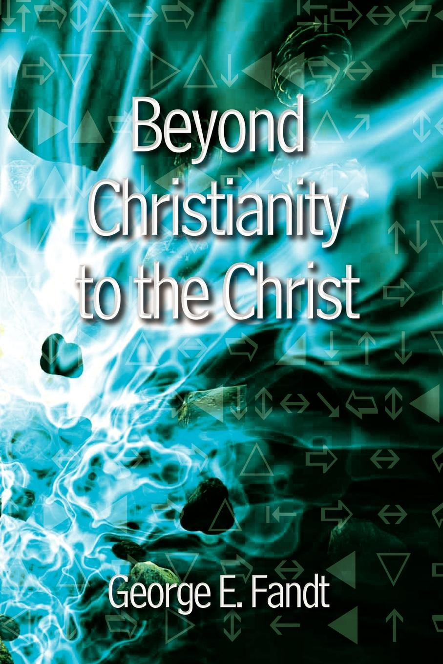 George E. Fandt Beyond Christianity to the Christ. Beyond Religion to the Source цена в Москве и Питере
