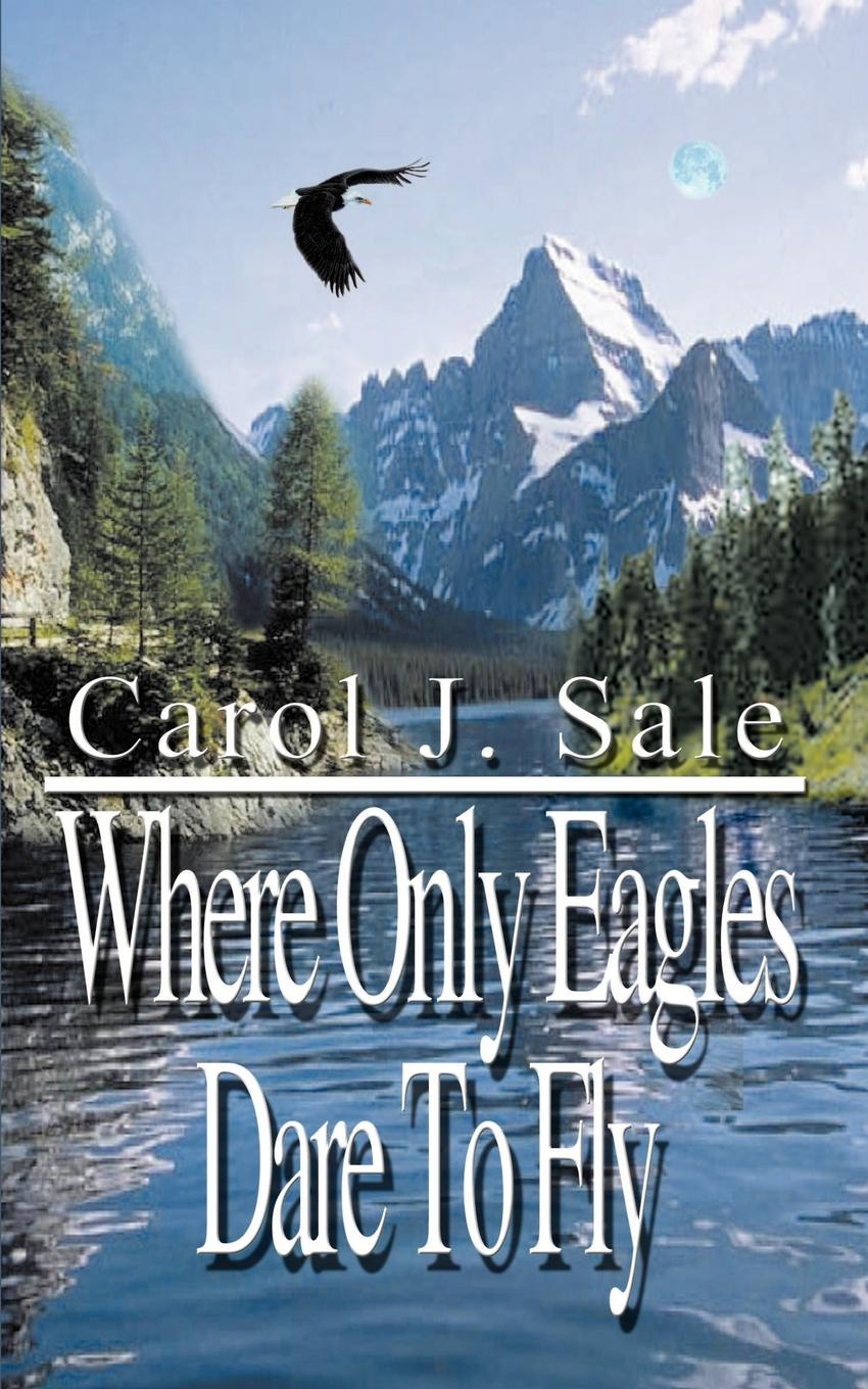 Carol J. Sale Where Only Eagles Dare To Fly alistair maclean where eagles dare