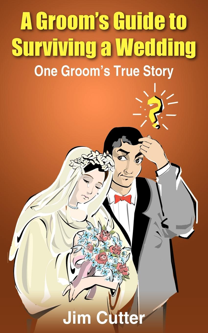 Jim Cutter A Groom's Guide to Surviving a Wedding. One Groom's True Story jim gatheral the volatility surface a practitioner s guide