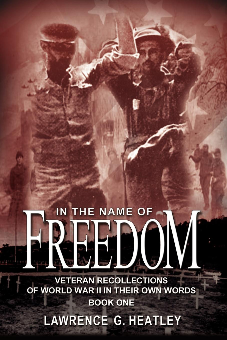 Lawrence G. Heatley In the Name of Freedom. Veteran Recollections of World War II In Their Own Words Book One