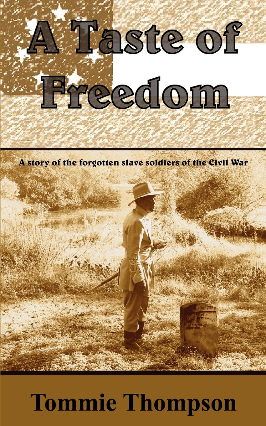 Tommie Thompson A Taste of Freedom. A Story of the Forgotten Slave Soldiers of the Civil War stephen miller a game of soldiers