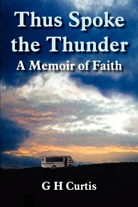 G H Curtis Thus Spoke the Thunder. A Memoir of Faith william j donnelly coping catholic a memoir of practical faith