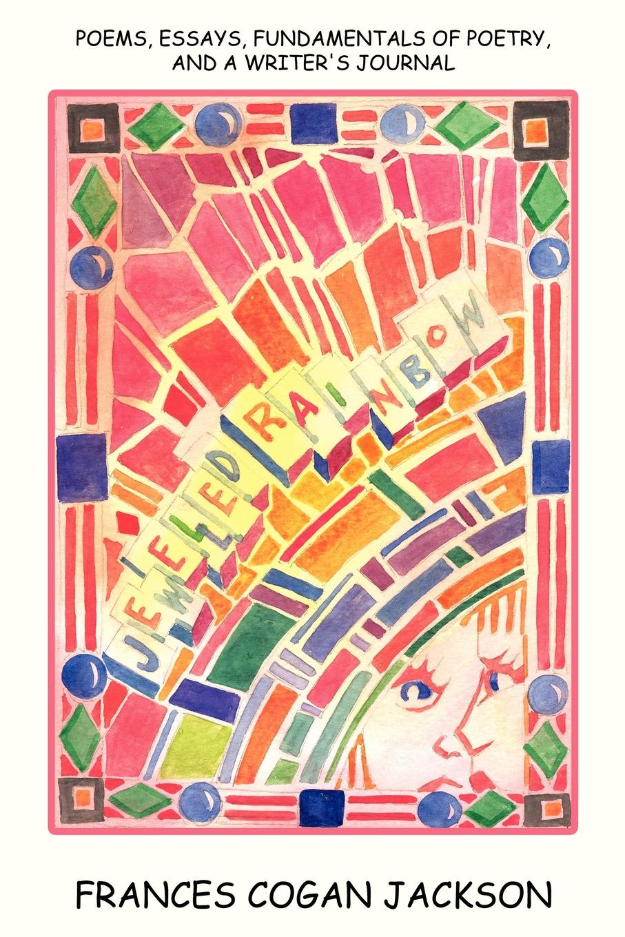 FRANCES COGAN JACKSON JEWELLED RAINBOW. POEMS, ESSAYS, FUNDAMENTALS OF POETRY, AND A WRITERS JOURNAL
