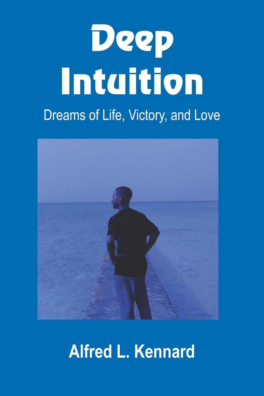 Alfred L. Kennard Deep Intuition. Dreams of Life, Victory, and Love paul l greene my poetry thoughts of life love and dreams