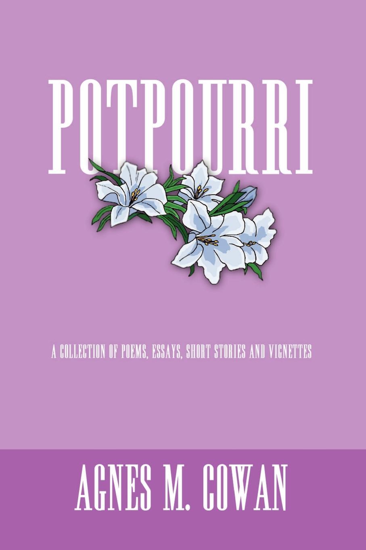 Agnes M. Cowan POTPOURRI. A COLLECTION OF POEMS, ESSAYS, SHORT STORIES AND VIGNETTES недорого
