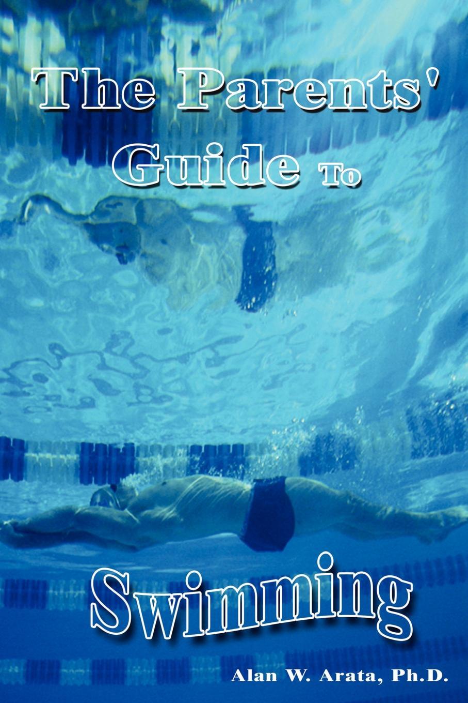 Alan W. Arata, Arata Ph. D. The Parents Guide to Swimming