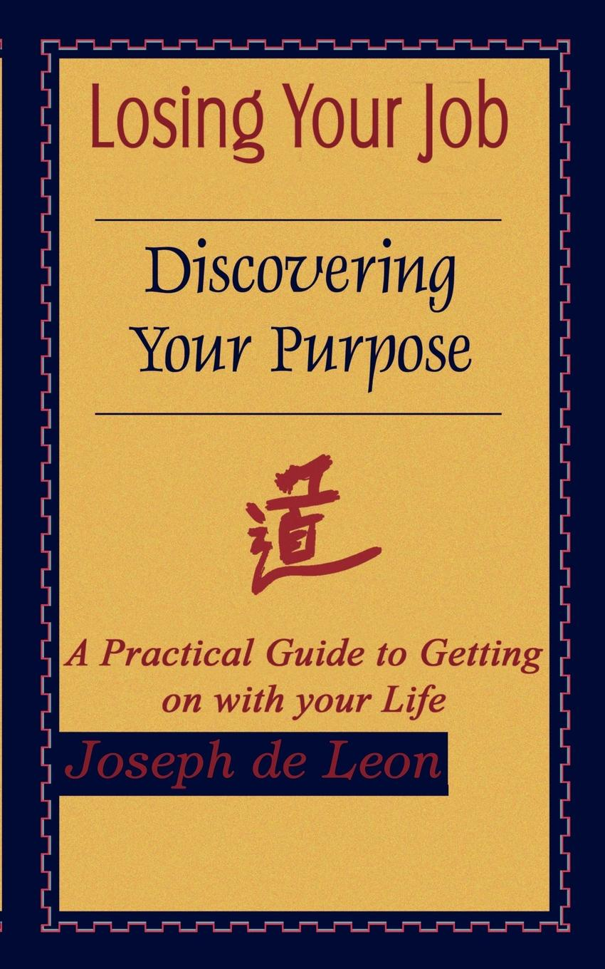 Joseph de Leon Losing Your Job Discovering Your Purpose. A Practical Guide to Getting on with your Life robin a hines in pursuit of purpose a guide to getting results when i pray
