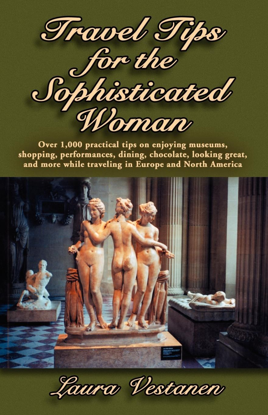 Laura Vestanen Travel Tips for the Sophisticated Woman. Over 1000 Practical Tips on Enjoying Museums, Shopping, Performances, Dining, Chocolate, Looking Great, and M