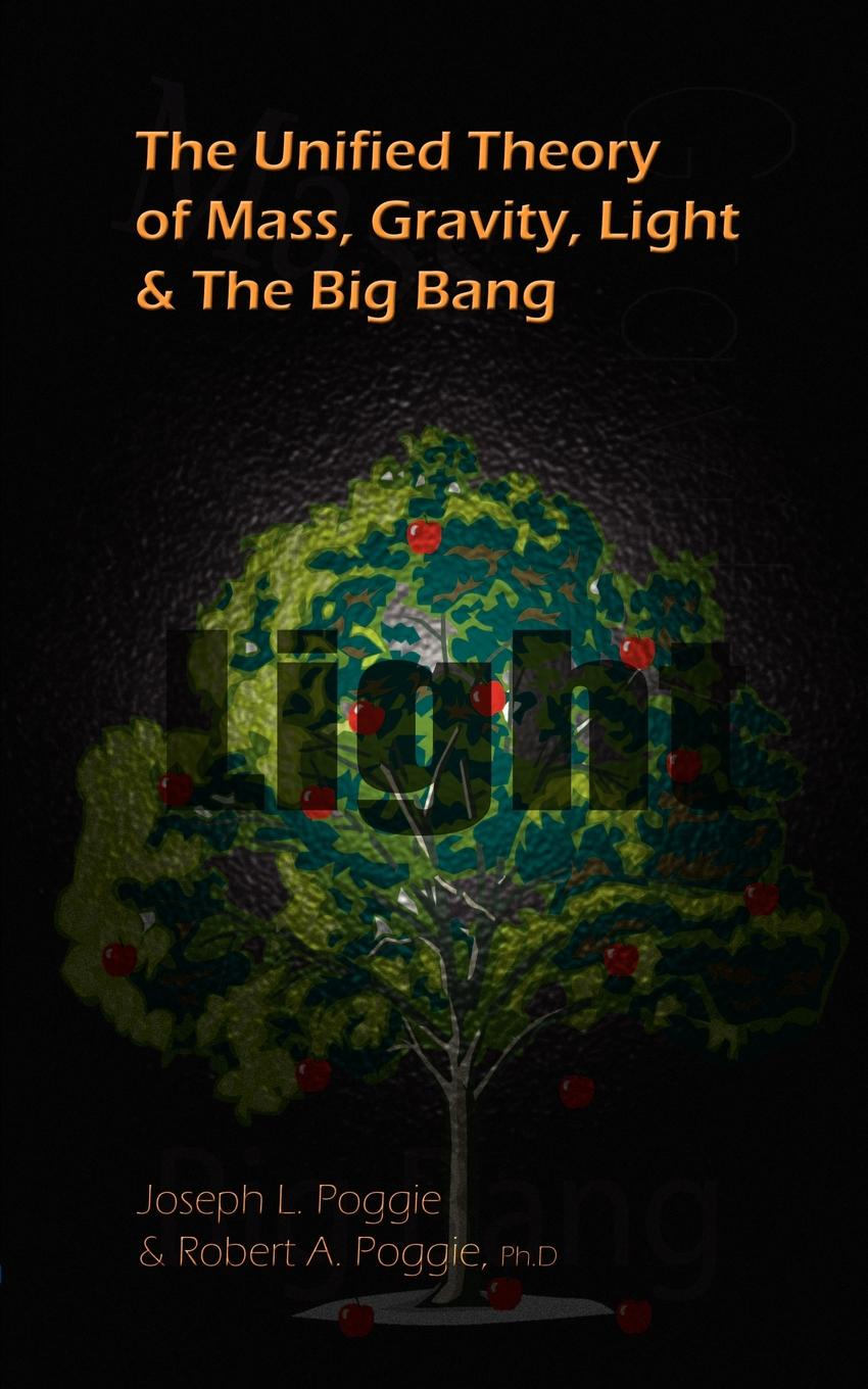 Joseph L. Poggie, Robert A. Poggie PH. D. The Unified Theory of Mass, Gravity, Light & The Big Bang claire lowdon left of the bang