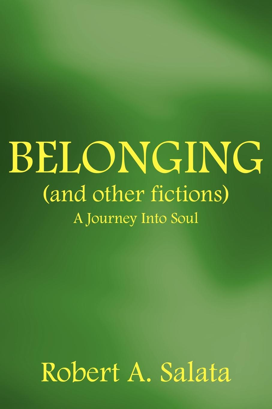 Robert A Salata BELONGING and other fictions A Journey Into Soul