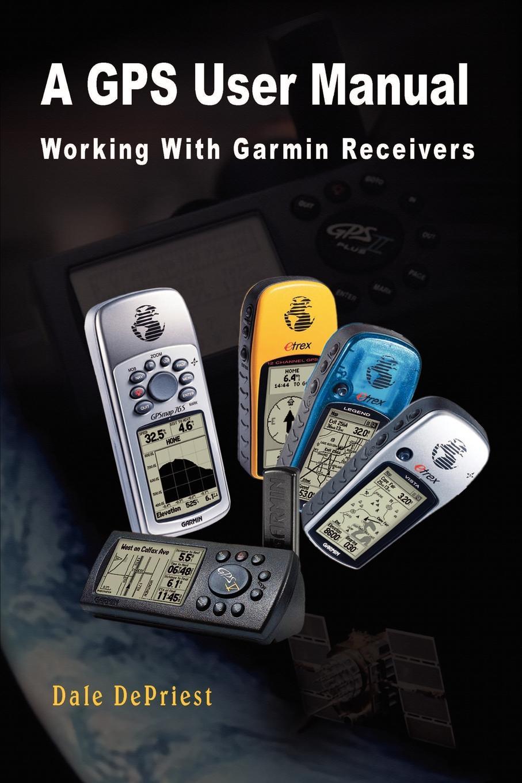 Dale Depriest A GPS User Manual. Working With Garmin Receivers видеорегистратор user manual инструкция на русском