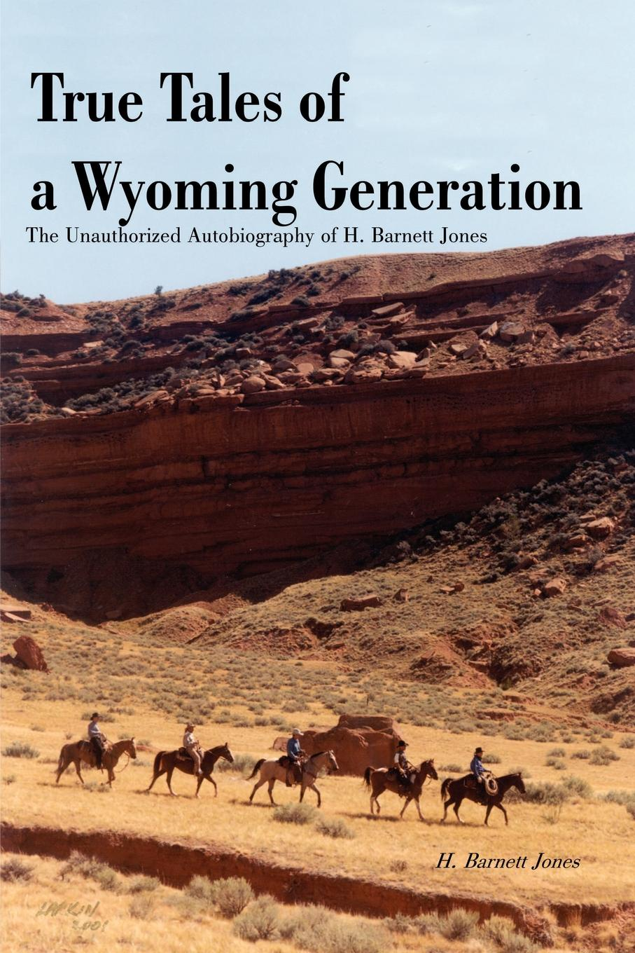 H. Barnett Jones True Tales of a Wyoming Generation. The Unauthorized Autobiography
