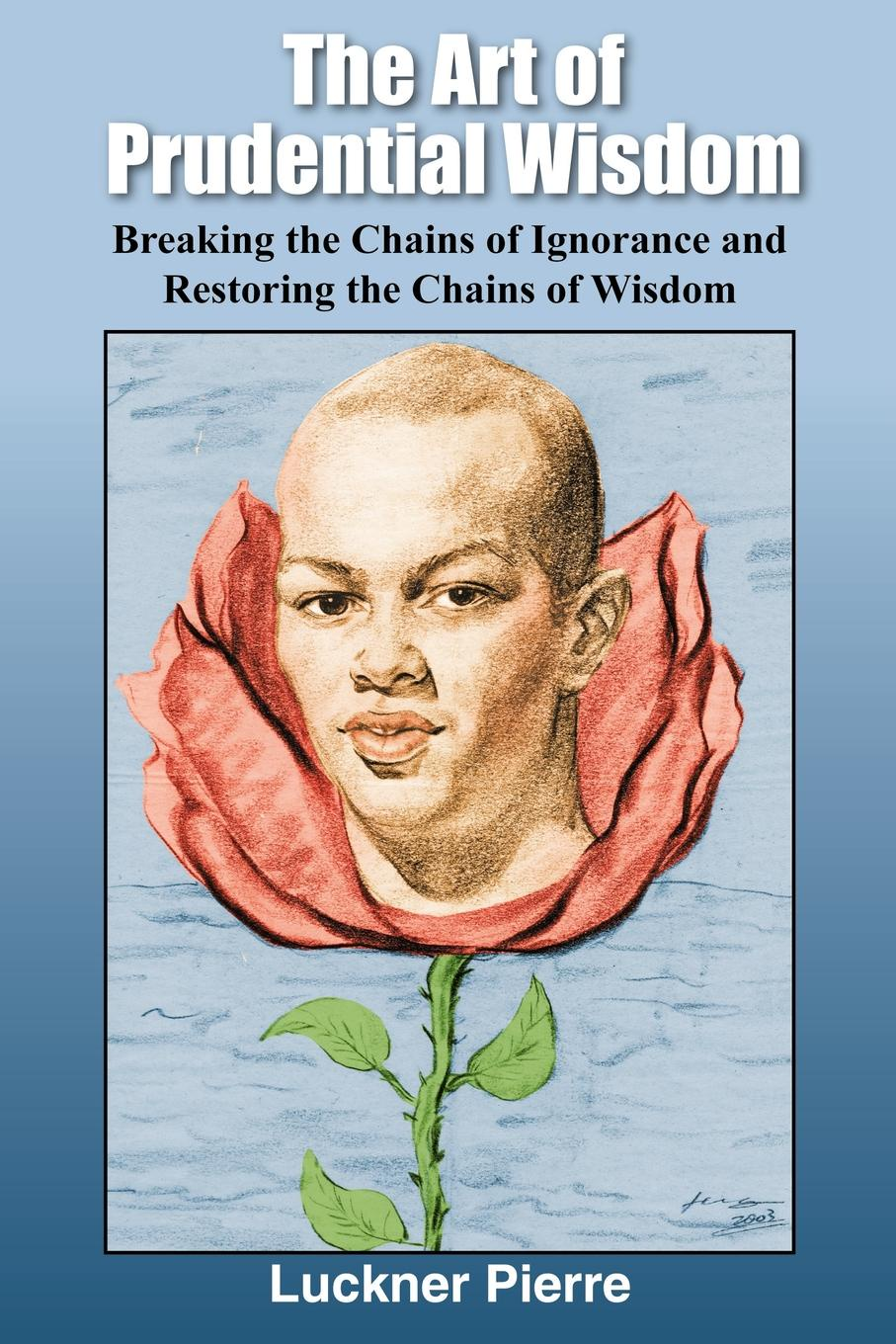 Luckner Pierre The Art of Prudential Wisdom. Breaking the Chains of Ignorance and Restoring the Chains of Wisdom the wisdom of yoga
