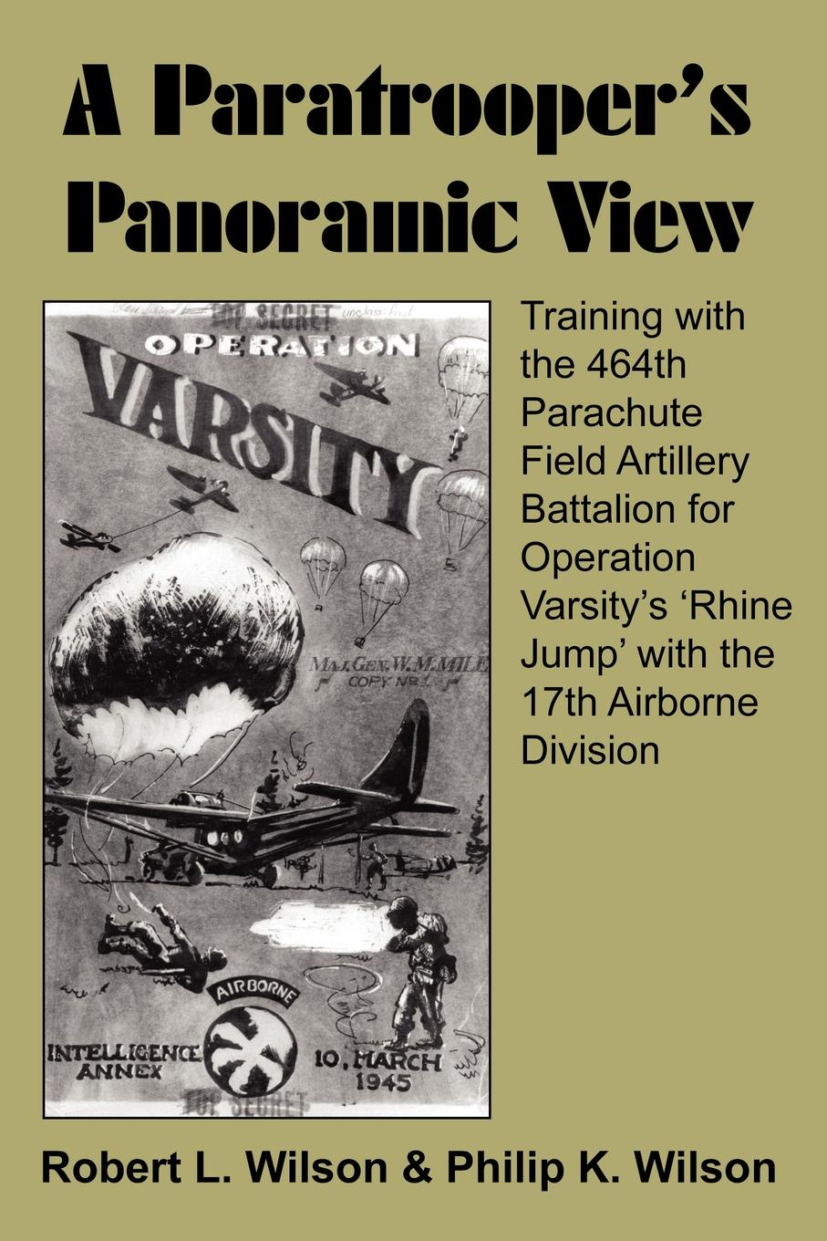 Robert L. Wilson, Philip K. Wilson A Paratrooper's Panoramic View. Training with the 464th Parachute Field Artillery Battalion for Operation Varsity's 'Rhine Jump' with the 17th Airborne Division a room with a view