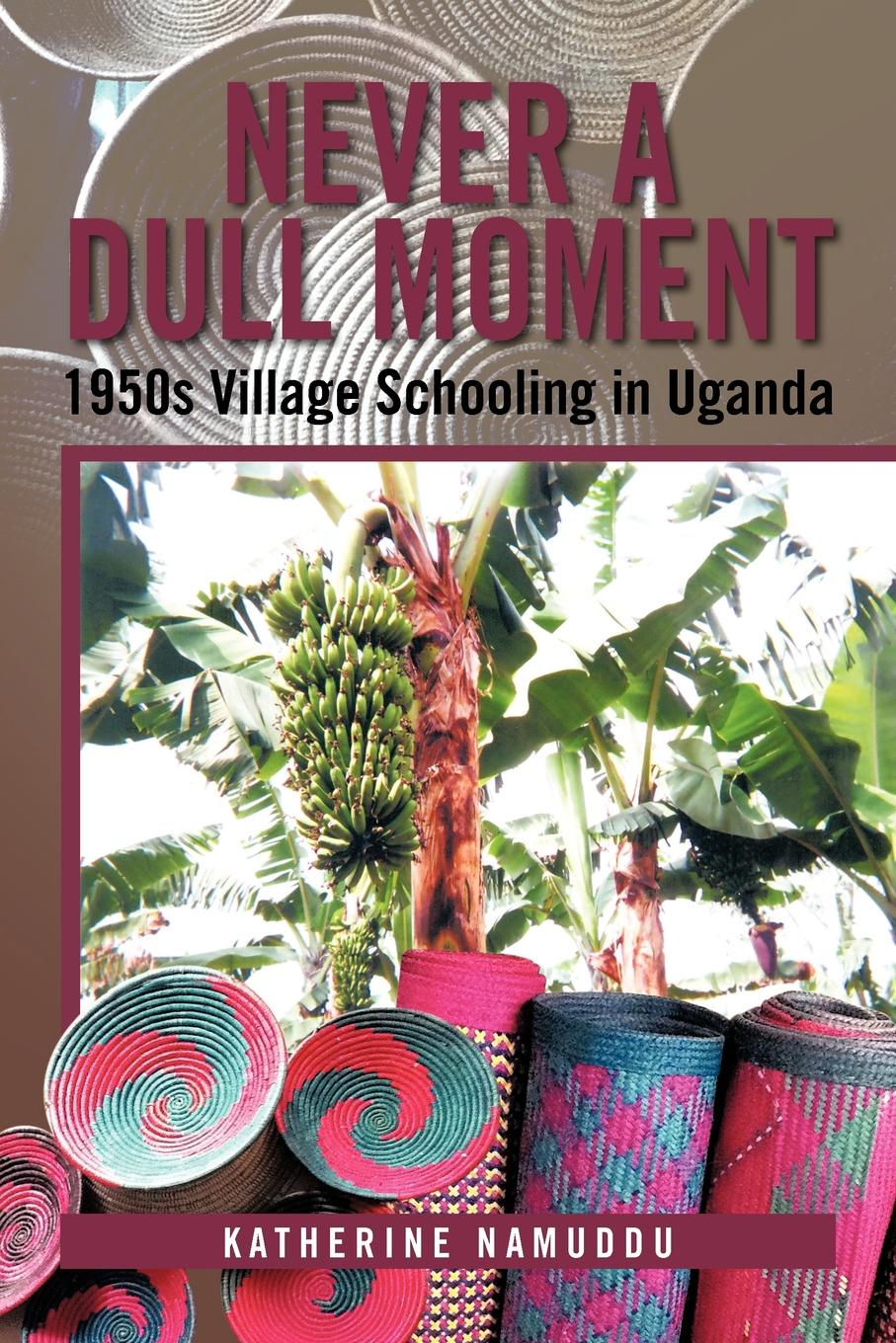 Katherine Namuddu Never a Dull Moment. 1950s Village Schooling in Uganda allison leigh mother in a moment mother in a moment millionaire s instant baby