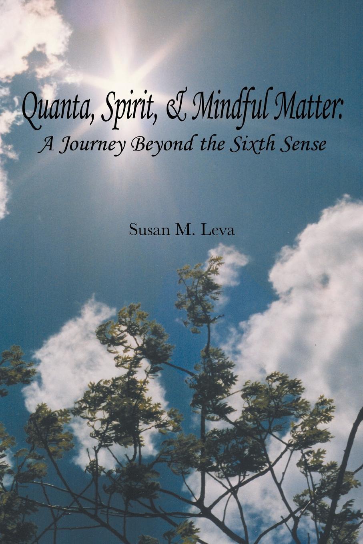 Susan M. Leva Quanta, Spirit, and Mindful Matter. A Journey Beyond the Sixth Sense цена в Москве и Питере