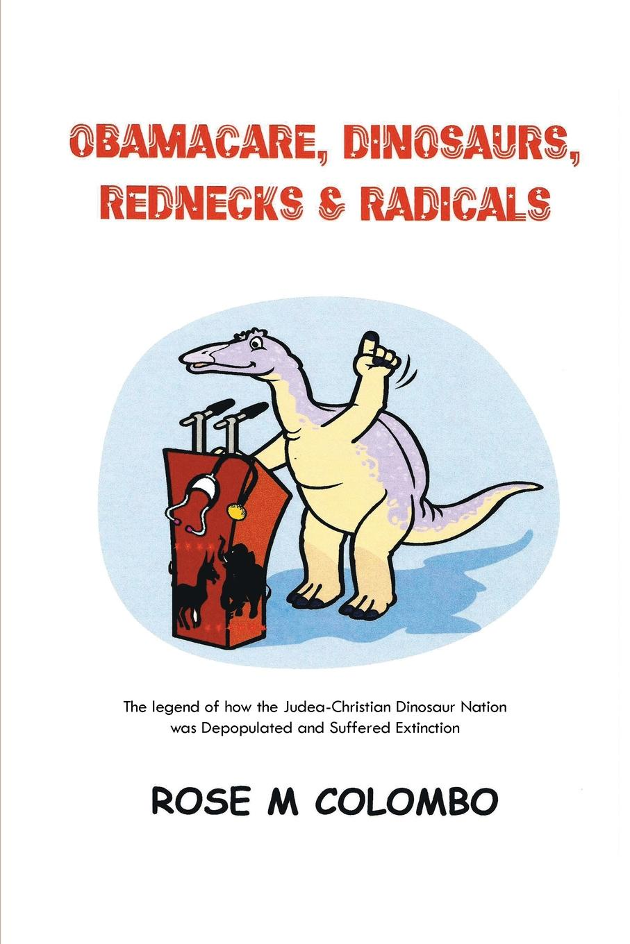 Rose M. Colombo Obamacare, Dinosaurs, Red Necks, and Radicals. The legend of how the Judea-Christian Dinosaur Nation was Depopulated and Suffered Extinction radicals