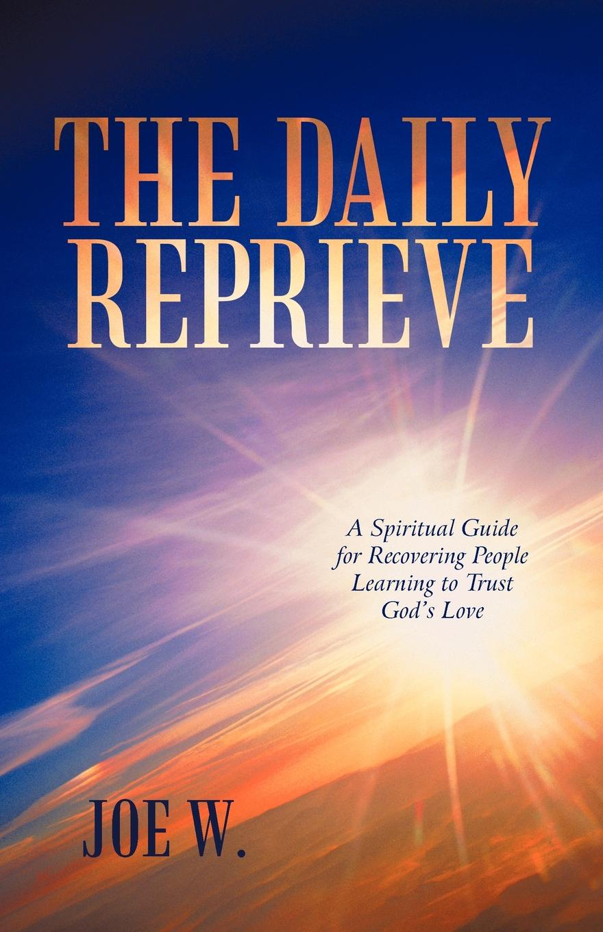 Joe W. The Daily Reprieve. A Spiritual Guide for Recovering People Learning to Trust God's Love joe ungemah misplaced talent a guide to better people decisions