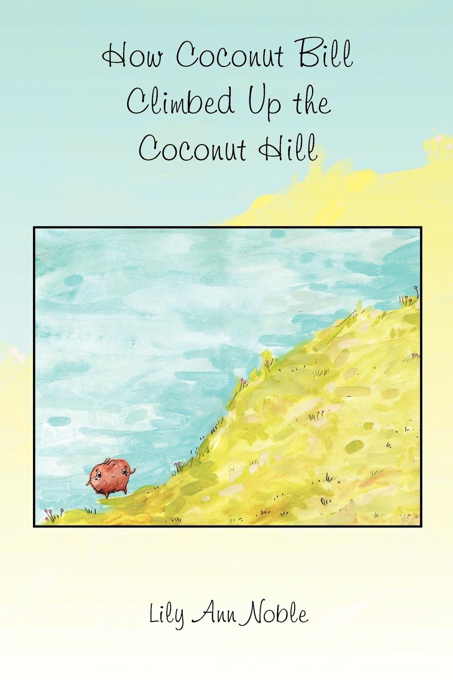 Lily Ann Noble How Coconut Bill Climbed Up the Coconut Hill