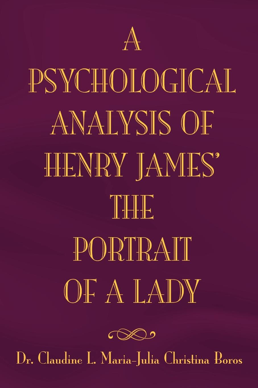 Claudine L. Maria, Dr Claudine L. Maria Julia Boros The Psychological Analysis of Henry James in the Portrait of a Lady