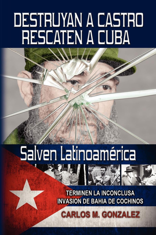 цена на Carlos M. Gonzalez Destruyan a Castro-Rescaten a Cuba-Salven Latinoamerica
