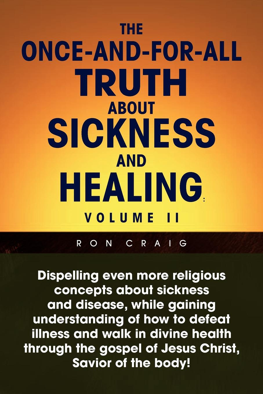 Ron Craig The Once-And-For-All Truth about Sickness and Healing Volume II