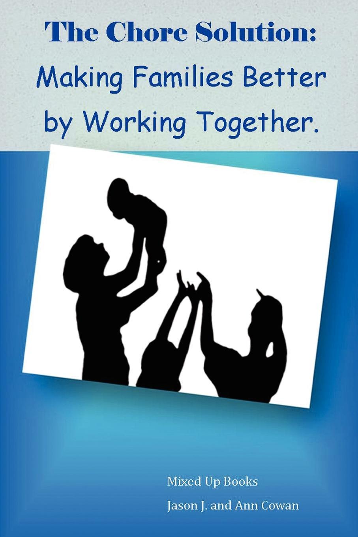 J And Ann Cowan Jason J and Ann Cowan Jason J and Ann Cowan The Chore Solution Making Families Better by Working Together