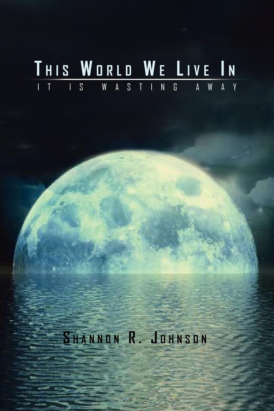 Shannon R. Johnson This World We Live In