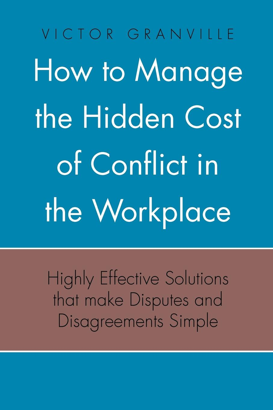 Victor Granville How to Manage the Hidden Cost of Conflict in the Workplace dr debra stewart finding the good in the workplace bully