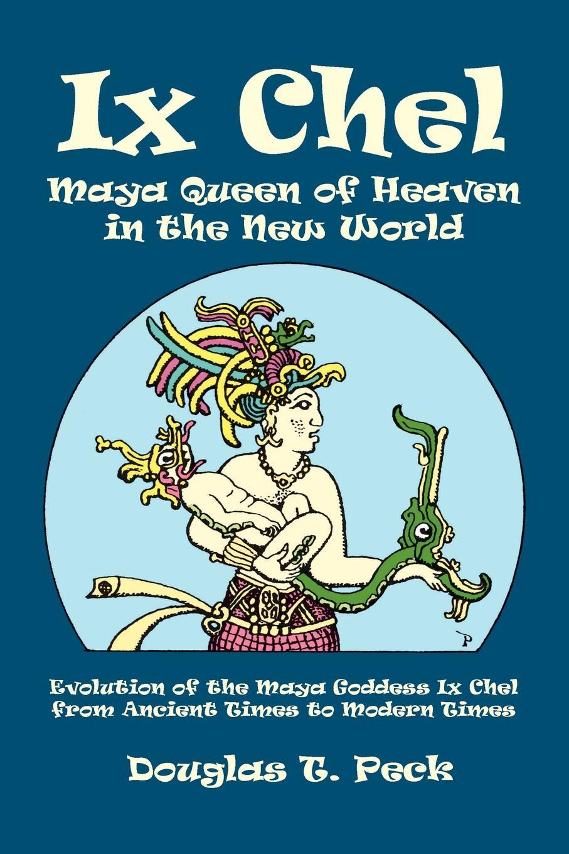 Douglas T. Peck IX Chel Maya Queen of Heaven in the New World queen queen news of the world