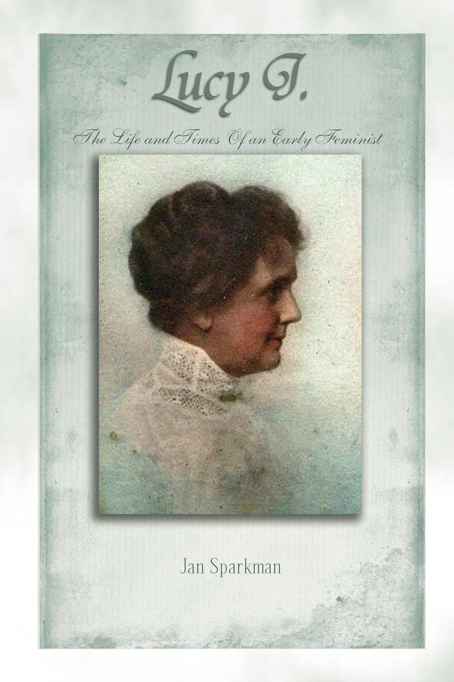 Jan Sparkman Lucy J. The Life and Times of an Early Feminist jerome j my life and times