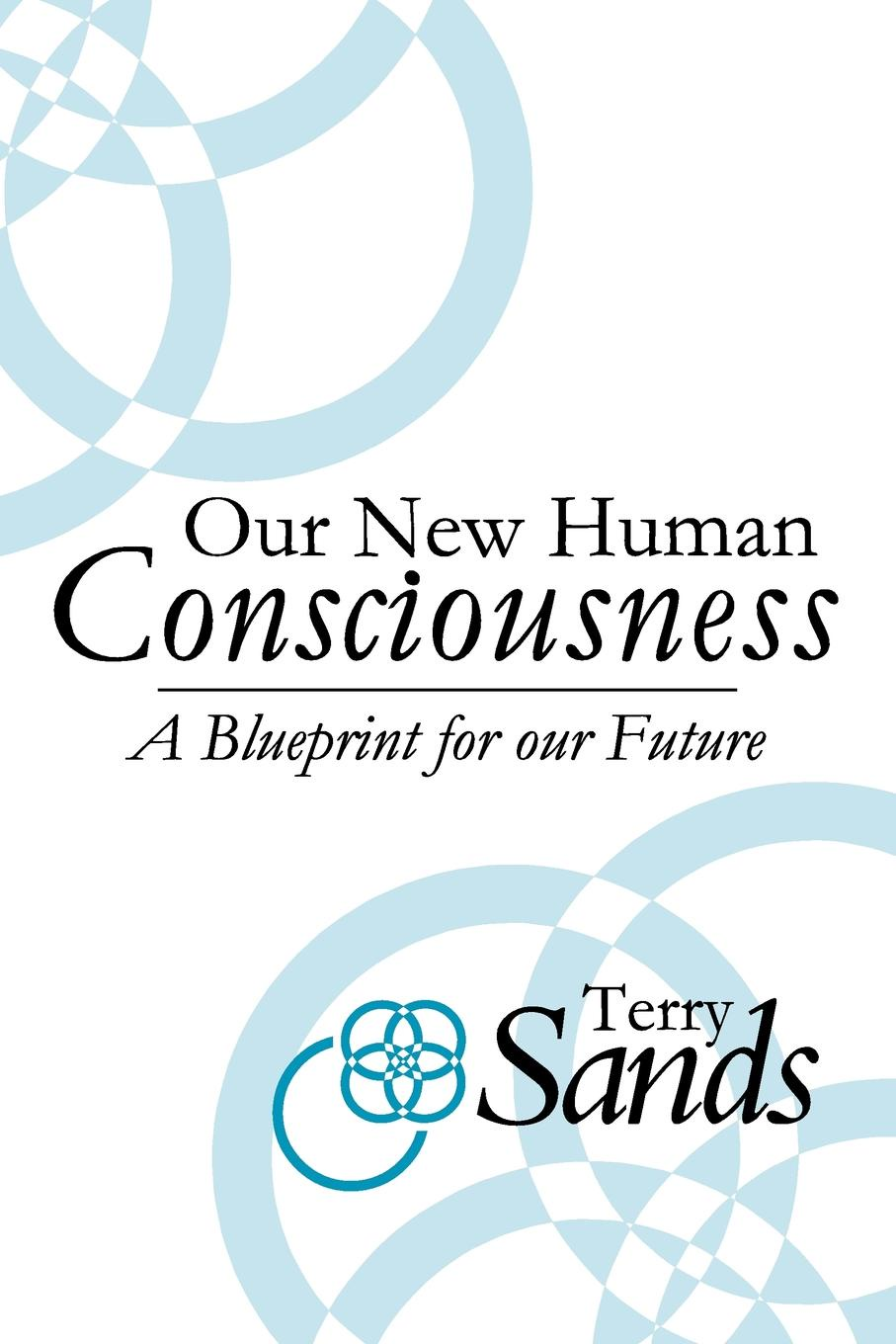 Terry Sands Our New Human Consciousness. A Blueprint for the Flow of Life 2nd Edition adrian rogers foundations for our faith volume 1 2nd edition romans 1 4