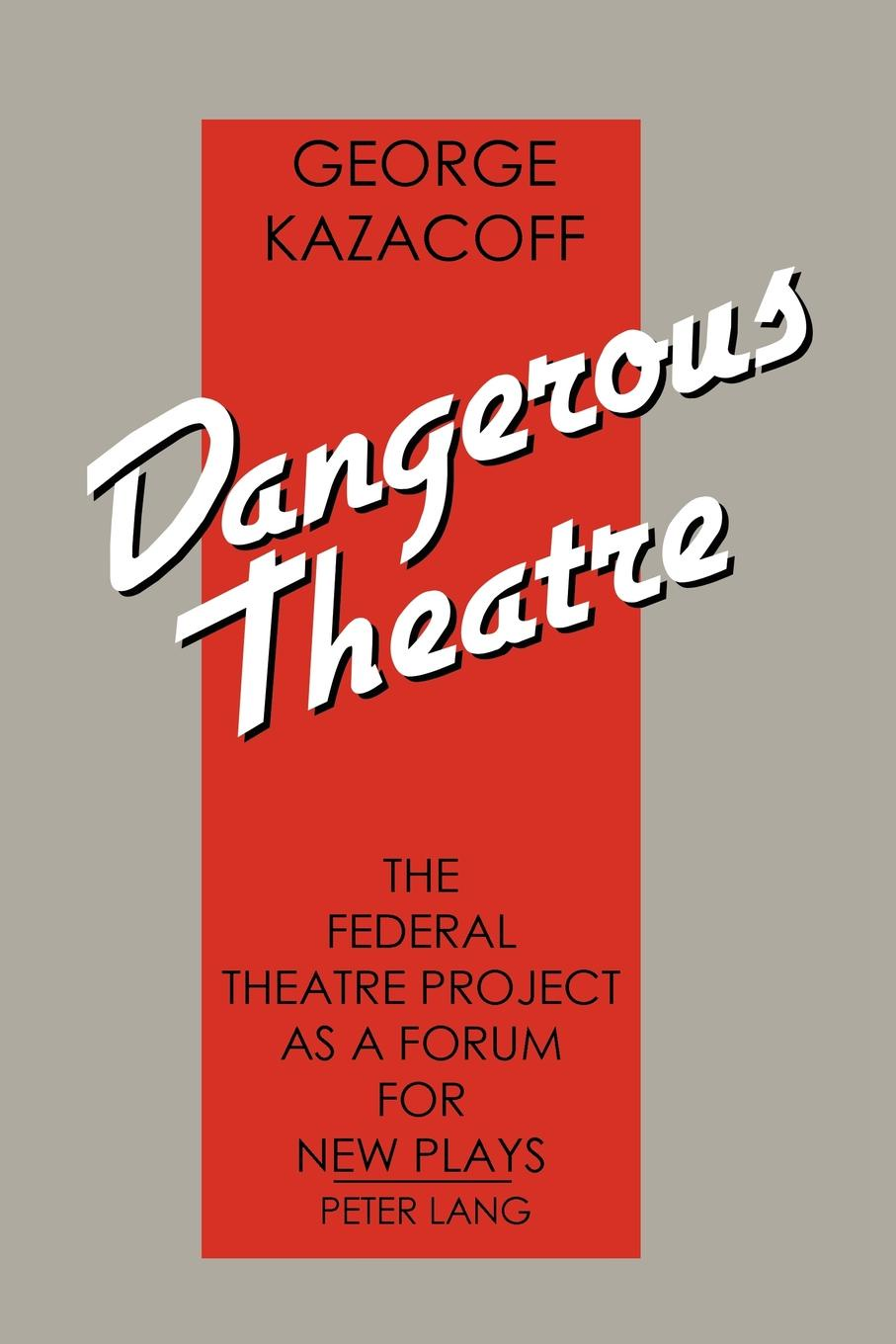 George Kazacoff Dangerous Theatre. The Federal Theatre Project as a Forum for New Plays