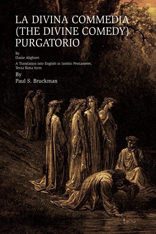 Paul S. Bruckman LA DIVINA COMMEDIA (THE DIVINE COMEDY). Purgatorio: LA DIVINA COMMEDIA (THE DIVINE COMEDY) : PURATORIO A Translation into English in Iambic Pentameter, Terza Rima form la divina commedia purgatorio