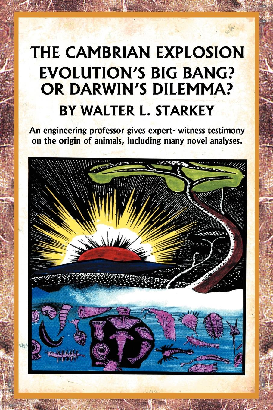Walter Starkey The Cambrian Explosion. Evolutions Big Bang? or Darwins Dilemma