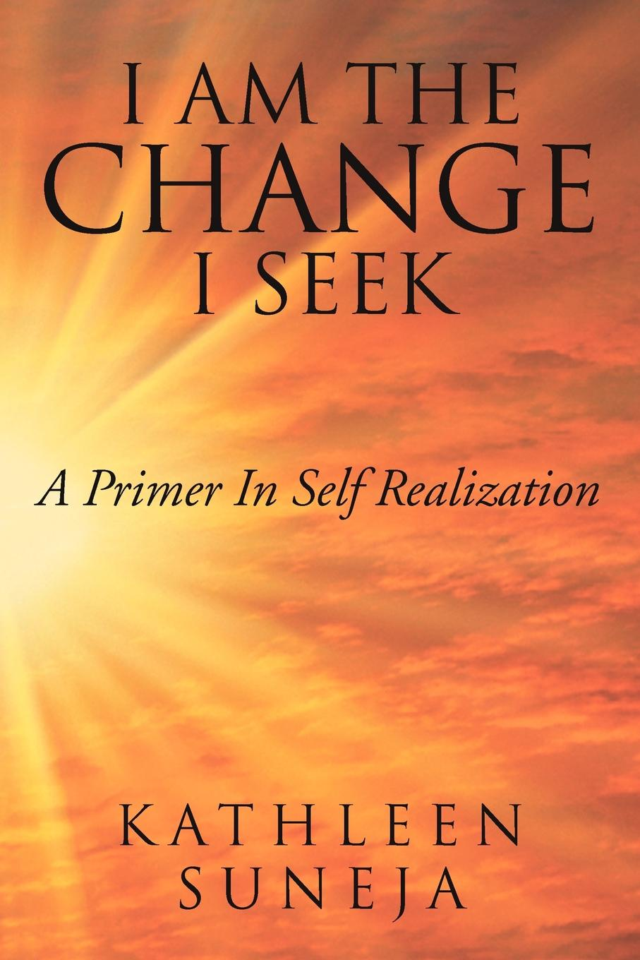 Kathleen Suneja I Am the Change I Seek. A Primer in Self Realization пижама i am a gamer серая in extenso
