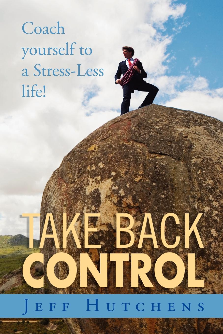 Jeff Hutchens Take Back Control. Coach Yourself to a Stress-Less Life! woolfrey t the presenting coach teach yourself