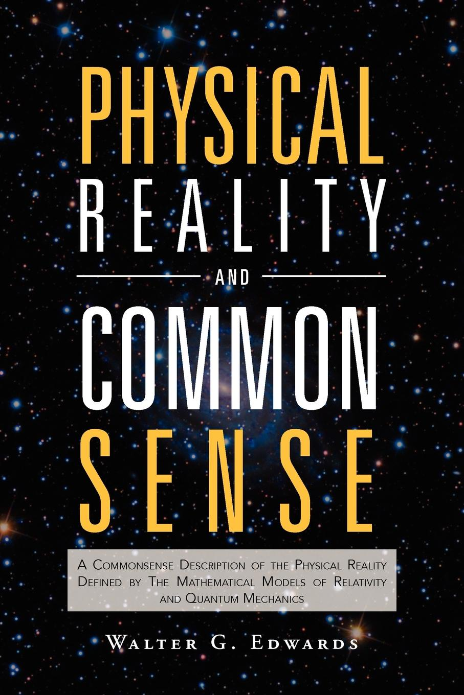 Walter G. Edwards Physical Reality and Common Sense. A Commonsense Description of the Physical Reality Defined by the Mathematical Models of Relativity and Quantum Mech a n whitehead the principle of relativity with applications to physical science