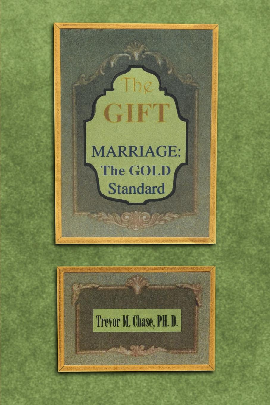 Trevor M. Chase The Gift. Marriage: The GOLD Standard richmond m the marriage pact