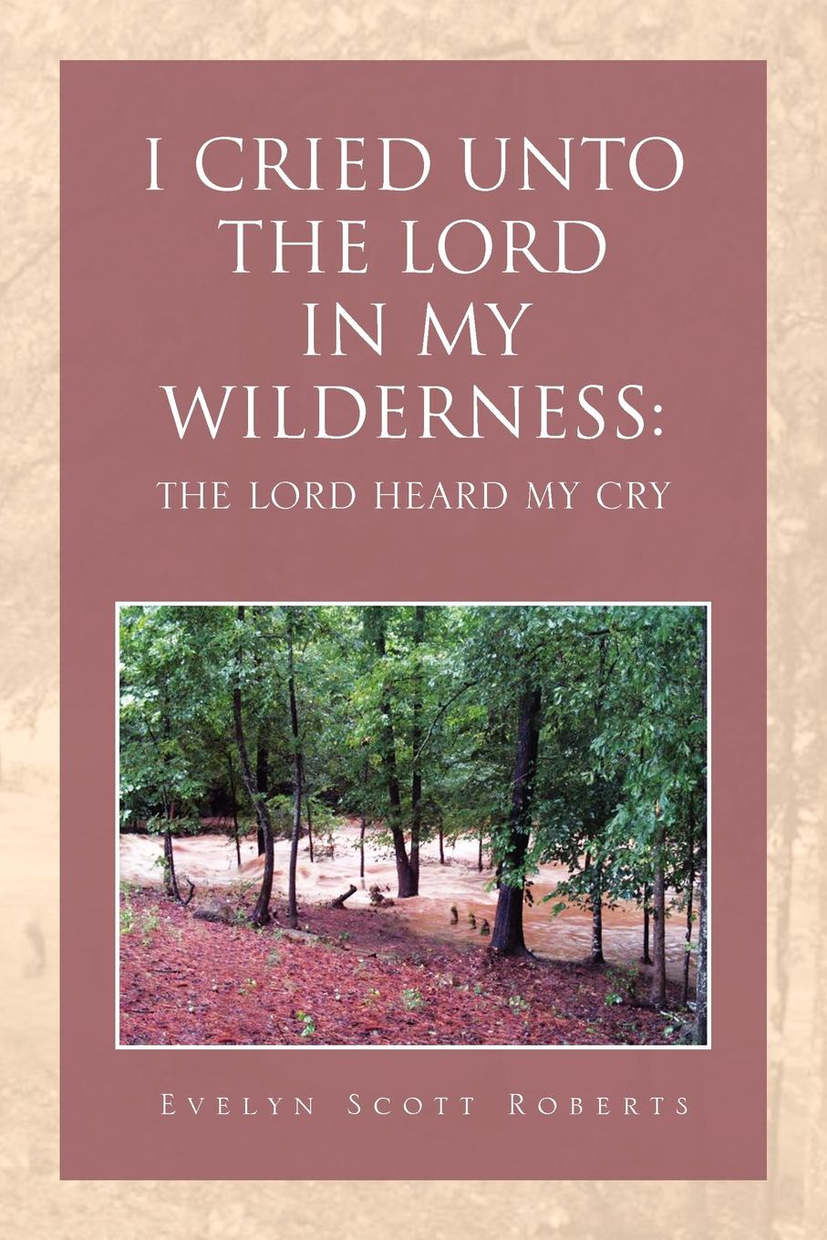Evelyn Scott Roberts I CRIED UNTO THE LORD IN MY WILDERNESS. HEARD CRY