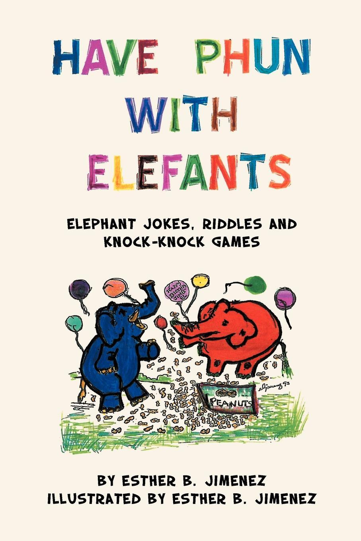 Esther B. Jimenez Have Phun with Elefants. Elephant Jokes, Riddles and Knock-Knock Games