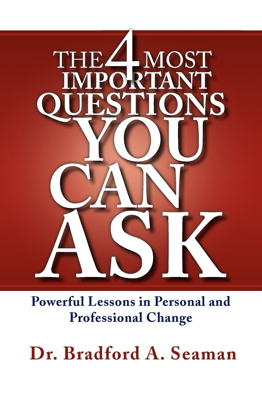 Bradford A. Seaman The 4 Most Important Questions You Can Ask