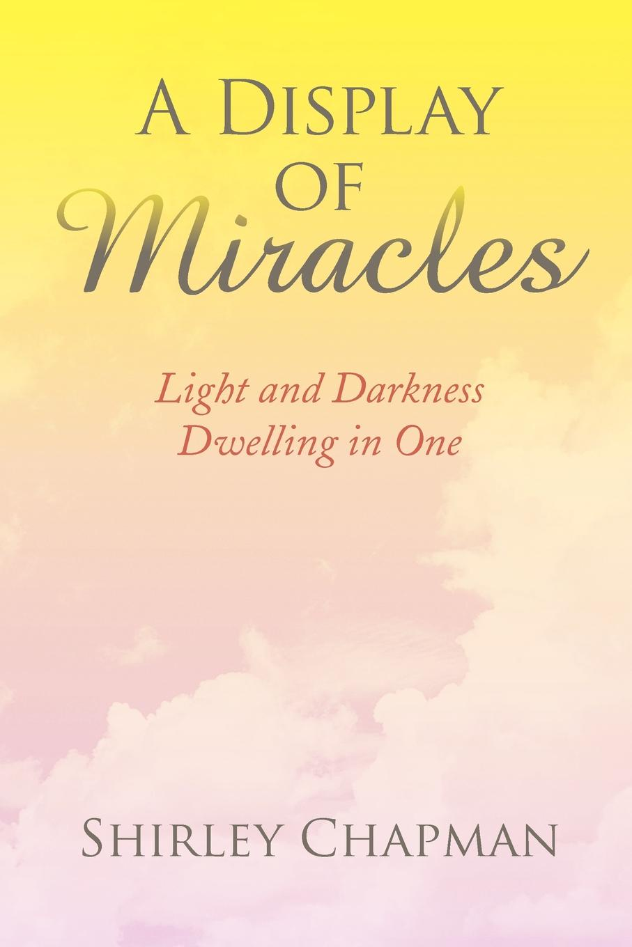 Shirley Chapman A Display of Miracles. Light and Darkness Dwelling in One