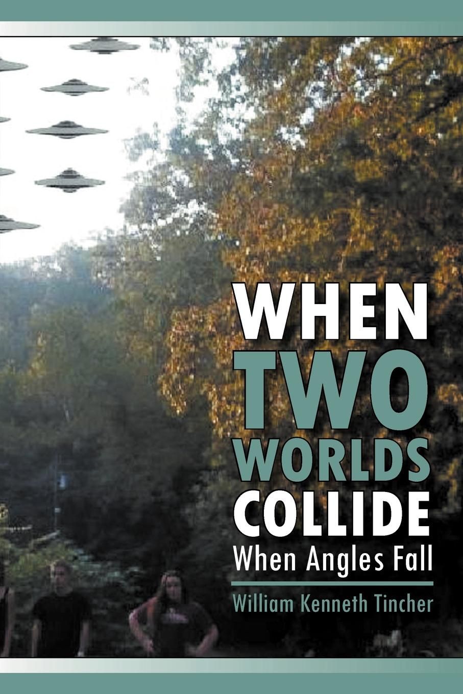 William Kenneth Tincher When Two Worlds Collide. When Angels Fall