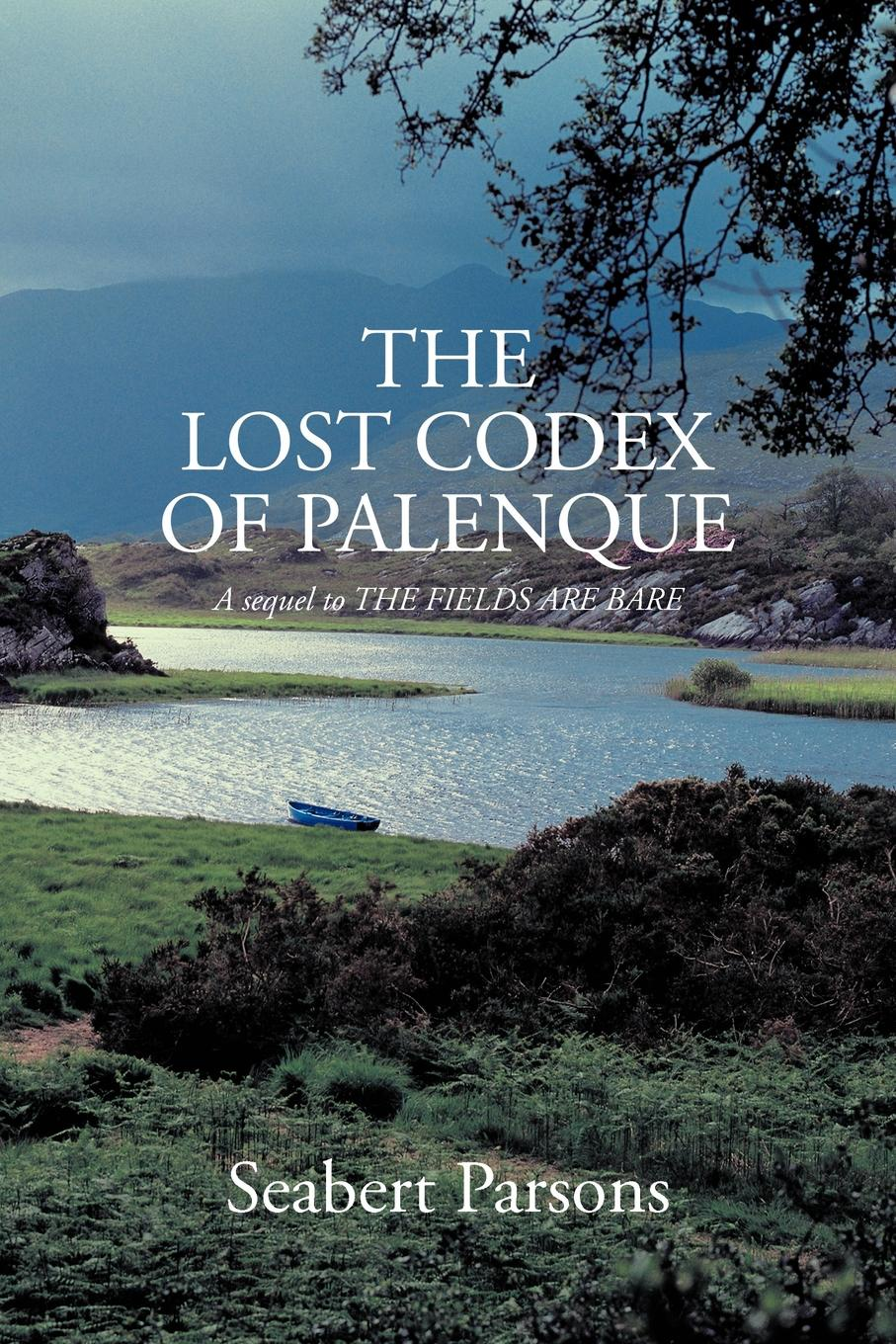 Seabert Parsons The Lost Codex of Palenque. A Sequel to the Fields Are Bare banda ms palenque hermosillo