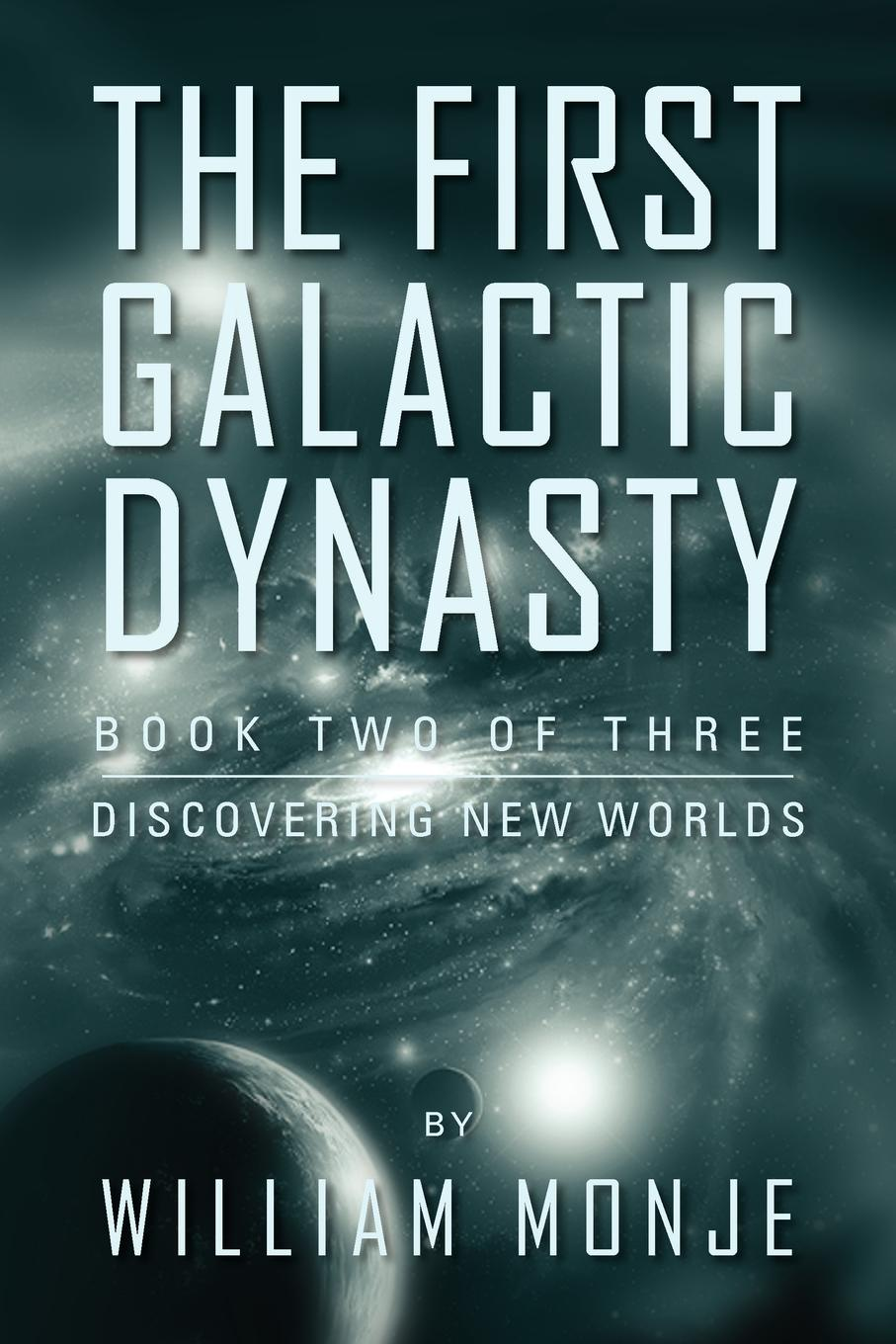William Monje The First Galactic Dynasty. Book Two of Three: Discovering New Worlds our first book