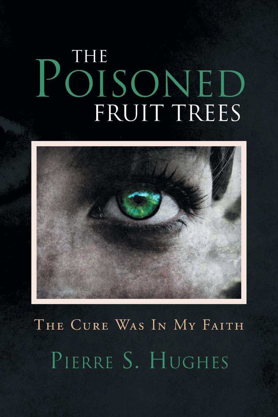 лучшая цена Pierre S. Hughes The Poisoned Fruit Trees. The Cure Was In My Faith