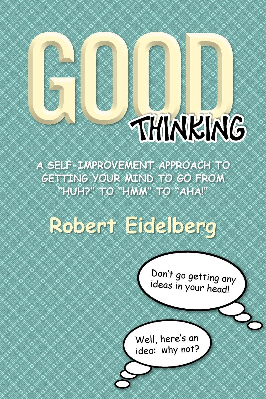 Robert Eidelberg Good Thinking. A Self-Improvement Approach to Getting Your Mind to Go from ''Huh?'' to ''Hmm'' to ''Aha! 12n50m2 to 220f