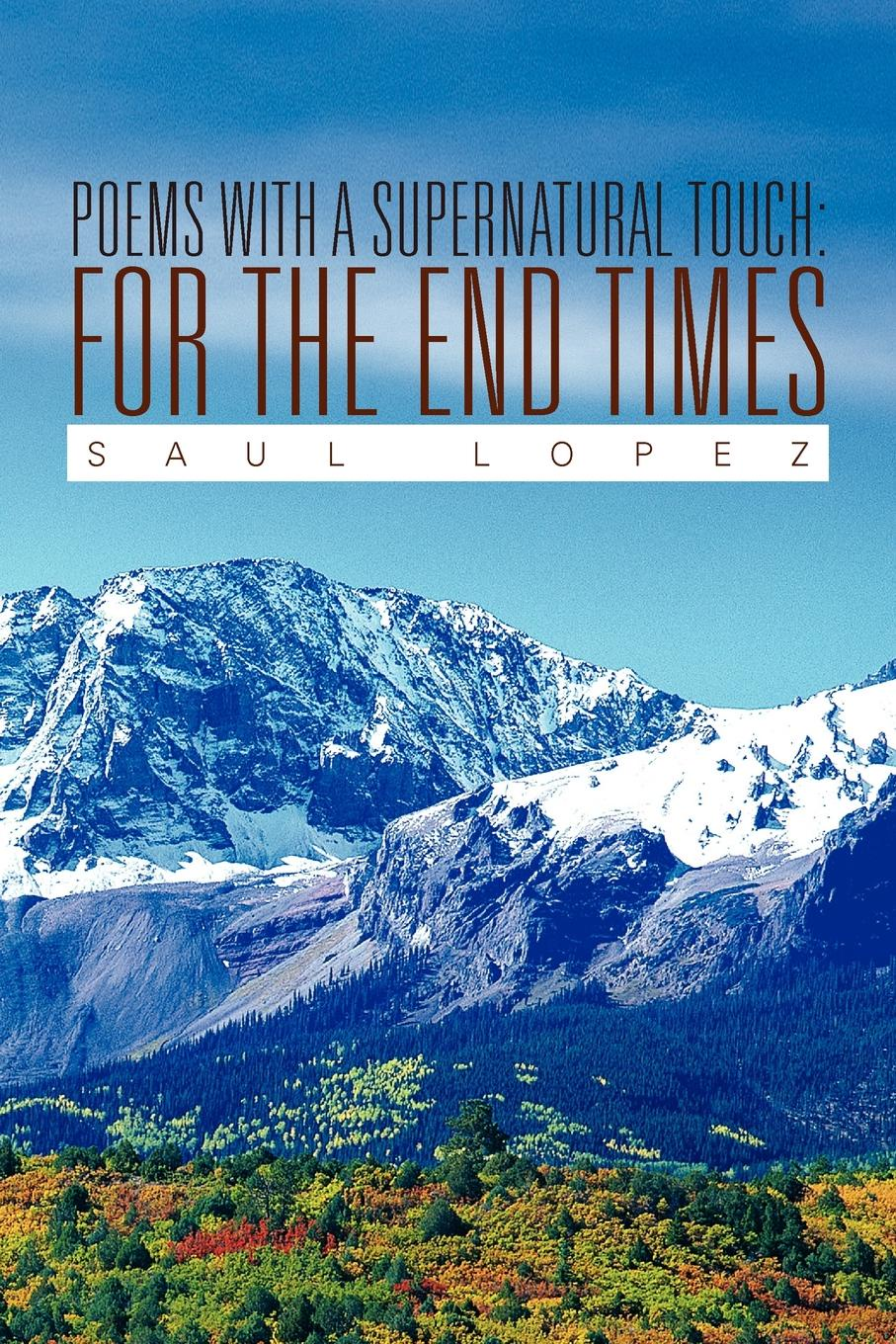 Saul Lopez Poems with a Supernatural Touch. For the End Times the end times